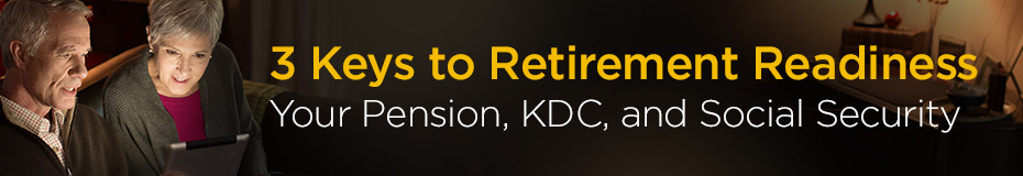 3 Keys to Retirement Readiness - Your Pension, KDC and Social Security